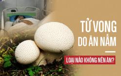 3 mẹ con nguy kịch, tử vong do ăn nấm: Cảnh báo những loại nấm có độc tuyệt đối không ăn